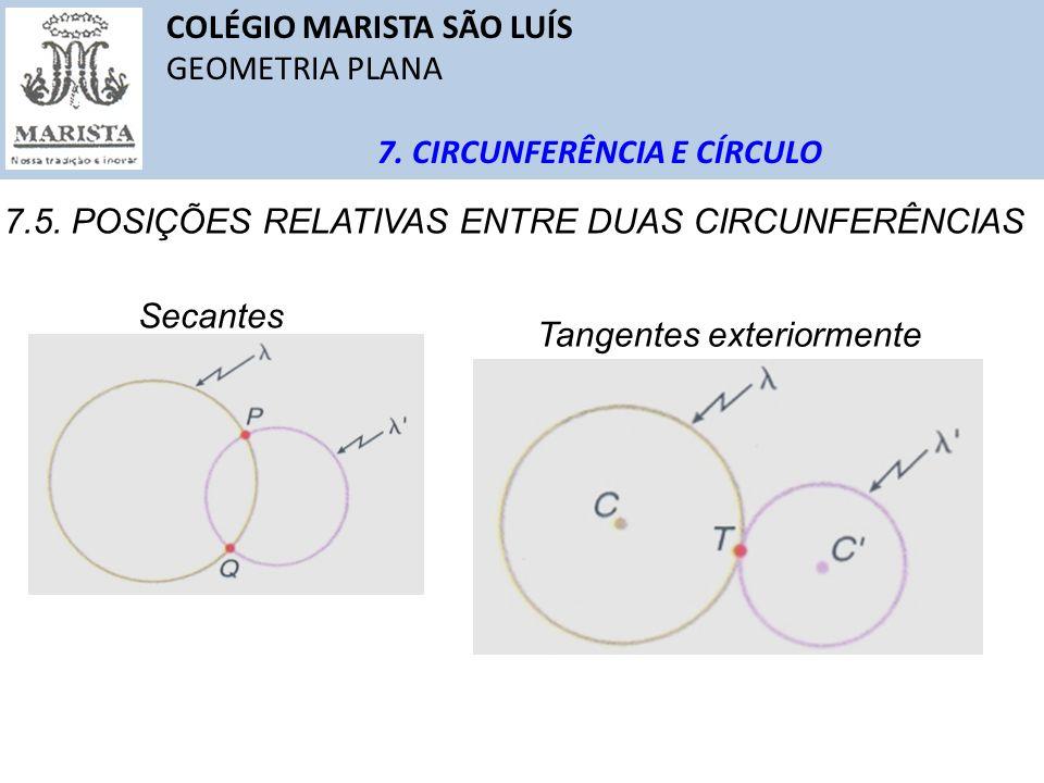 COLÉGIO MARISTA SÃO LUÍS GEOMETRIA PLANA 7. CIRCUNFERÊNCIA E CÍRCULO 7.5. POSIÇÕES RELATIVAS ENTRE DUAS CIRCUNFERÊNCIAS Secantes Tangentes exteriormen