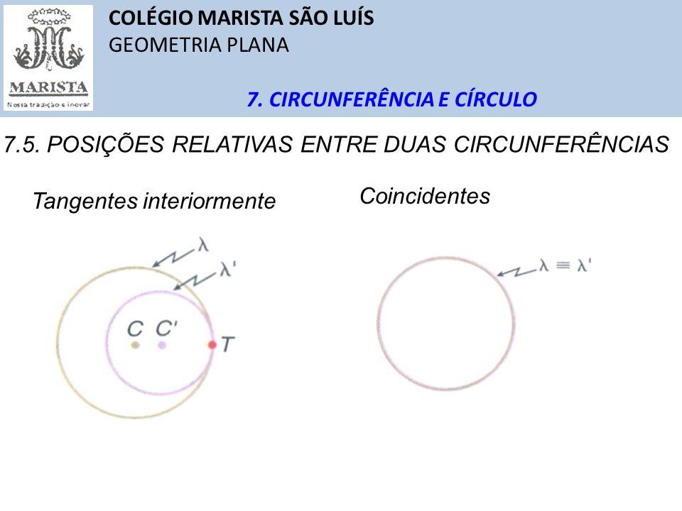 COLÉGIO MARISTA SÃO LUÍS GEOMETRIA PLANA 7. CIRCUNFERÊNCIA E CÍRCULO 7.5. POSIÇÕES RELATIVAS ENTRE DUAS CIRCUNFERÊNCIAS Tangentes interiormente Coinci
