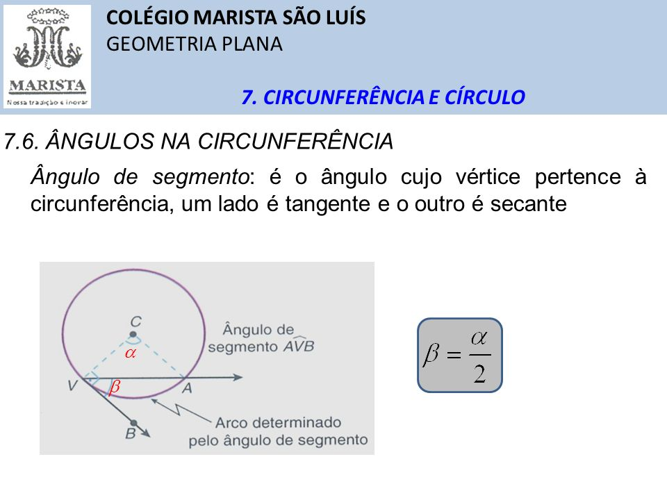 COLÉGIO MARISTA SÃO LUÍS GEOMETRIA PLANA 7. CIRCUNFERÊNCIA E CÍRCULO 7.6. ÂNGULOS NA CIRCUNFERÊNCIA Ângulo de segmento: é o ângulo cujo vértice perten