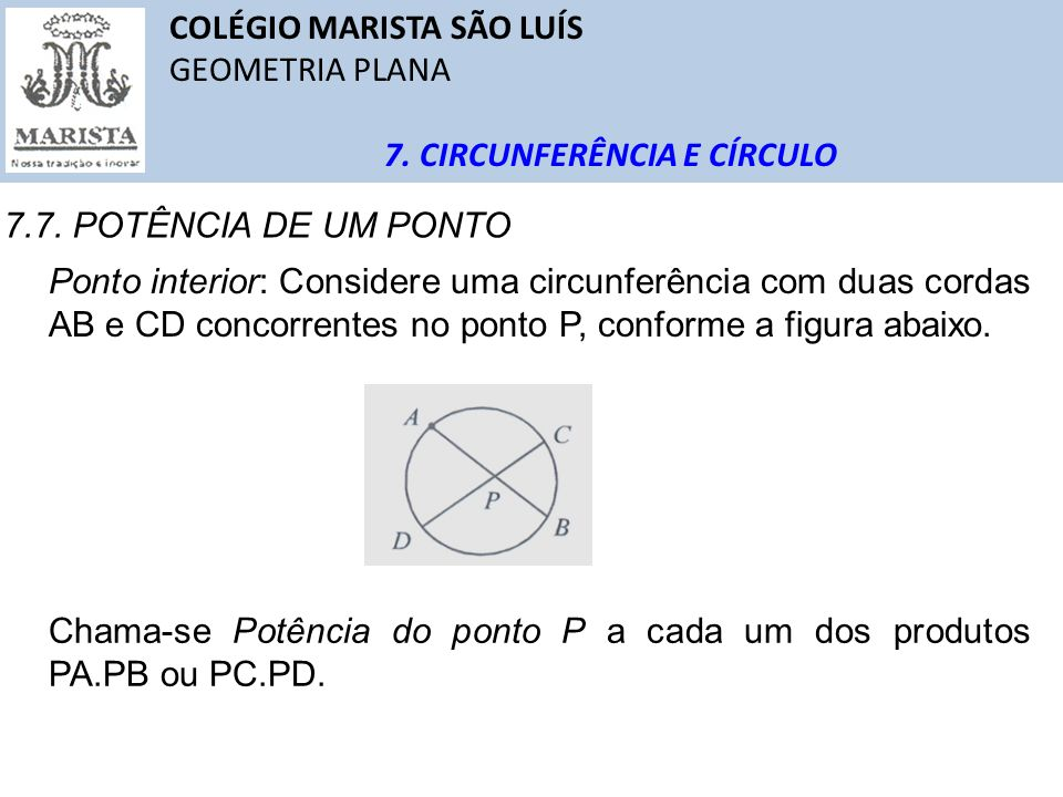 COLÉGIO MARISTA SÃO LUÍS GEOMETRIA PLANA 7. CIRCUNFERÊNCIA E CÍRCULO 7.7. POTÊNCIA DE UM PONTO Ponto interior: Considere uma circunferência com duas c