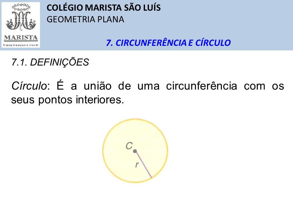 COLÉGIO MARISTA SÃO LUÍS GEOMETRIA PLANA 7. CIRCUNFERÊNCIA E CÍRCULO 7.1. DEFINIÇÕES Círculo: É a união de uma circunferência com os seus pontos inter