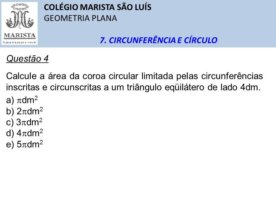 COLÉGIO MARISTA SÃO LUÍS GEOMETRIA PLANA 7. CIRCUNFERÊNCIA E CÍRCULO Questão 4 Calcule a área da coroa circular limitada pelas circunferências inscrit