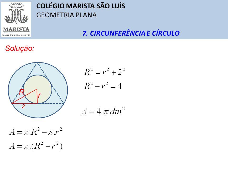 COLÉGIO MARISTA SÃO LUÍS GEOMETRIA PLANA 7. CIRCUNFERÊNCIA E CÍRCULO Solução: r 2 R
