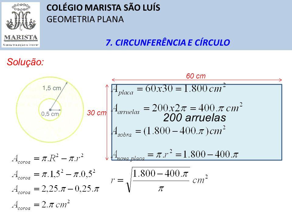 COLÉGIO MARISTA SÃO LUÍS GEOMETRIA PLANA 7. CIRCUNFERÊNCIA E CÍRCULO Solução: 60 cm 30 cm 200 arruelas