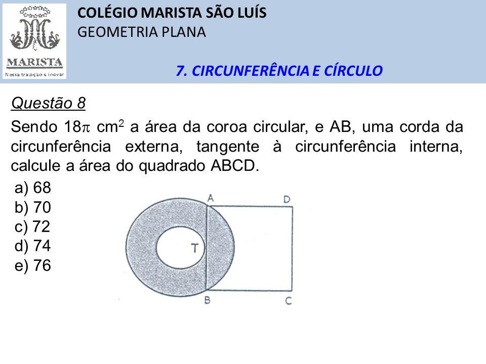 COLÉGIO MARISTA SÃO LUÍS GEOMETRIA PLANA 7. CIRCUNFERÊNCIA E CÍRCULO Questão 8 Sendo 18 cm 2 a área da coroa circular, e AB, uma corda da circunferênc