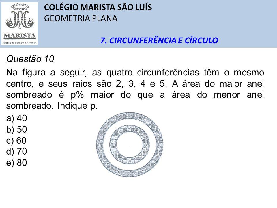 COLÉGIO MARISTA SÃO LUÍS GEOMETRIA PLANA 7. CIRCUNFERÊNCIA E CÍRCULO Questão 10 Na figura a seguir, as quatro circunferências têm o mesmo centro, e se