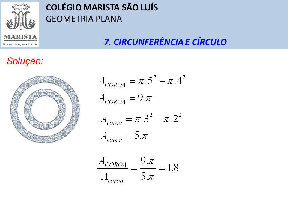 COLÉGIO MARISTA SÃO LUÍS GEOMETRIA PLANA 7. CIRCUNFERÊNCIA E CÍRCULO Solução: