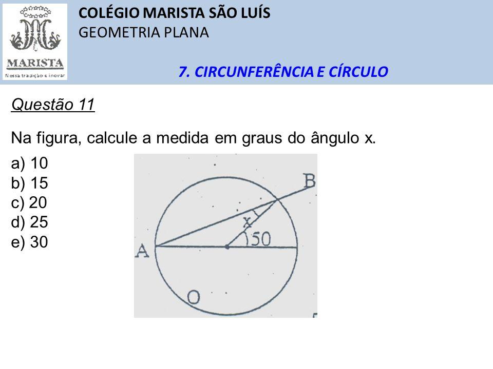 COLÉGIO MARISTA SÃO LUÍS GEOMETRIA PLANA 7. CIRCUNFERÊNCIA E CÍRCULO Questão 11 Na figura, calcule a medida em graus do ângulo x. a) 10 b) 15 c) 20 d)