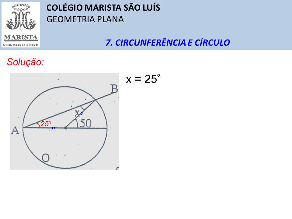 COLÉGIO MARISTA SÃO LUÍS GEOMETRIA PLANA 7. CIRCUNFERÊNCIA E CÍRCULO Solução: 25 o x = 25 º