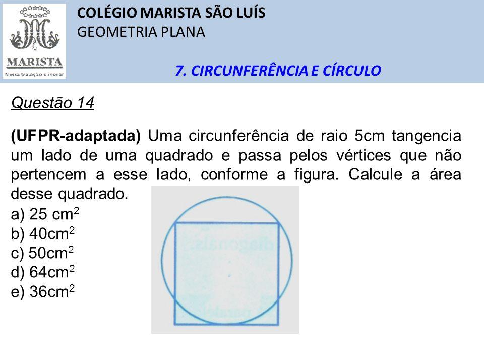 COLÉGIO MARISTA SÃO LUÍS GEOMETRIA PLANA 7. CIRCUNFERÊNCIA E CÍRCULO Questão 14 (UFPR-adaptada) Uma circunferência de raio 5cm tangencia um lado de um