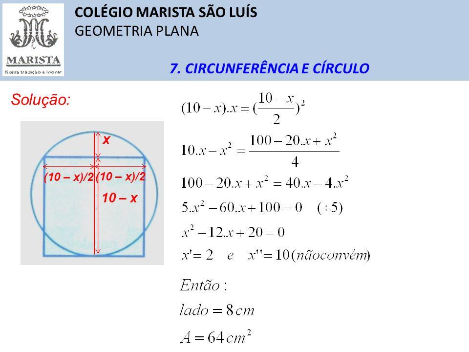 COLÉGIO MARISTA SÃO LUÍS GEOMETRIA PLANA 7. CIRCUNFERÊNCIA E CÍRCULO Solução: x 10 – x (10 – x)/2