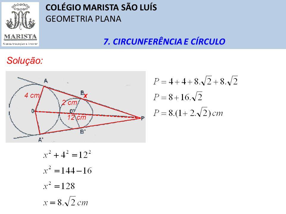 COLÉGIO MARISTA SÃO LUÍS GEOMETRIA PLANA 7. CIRCUNFERÊNCIA E CÍRCULO Solução: 4 cm 2 cm 12 cm x