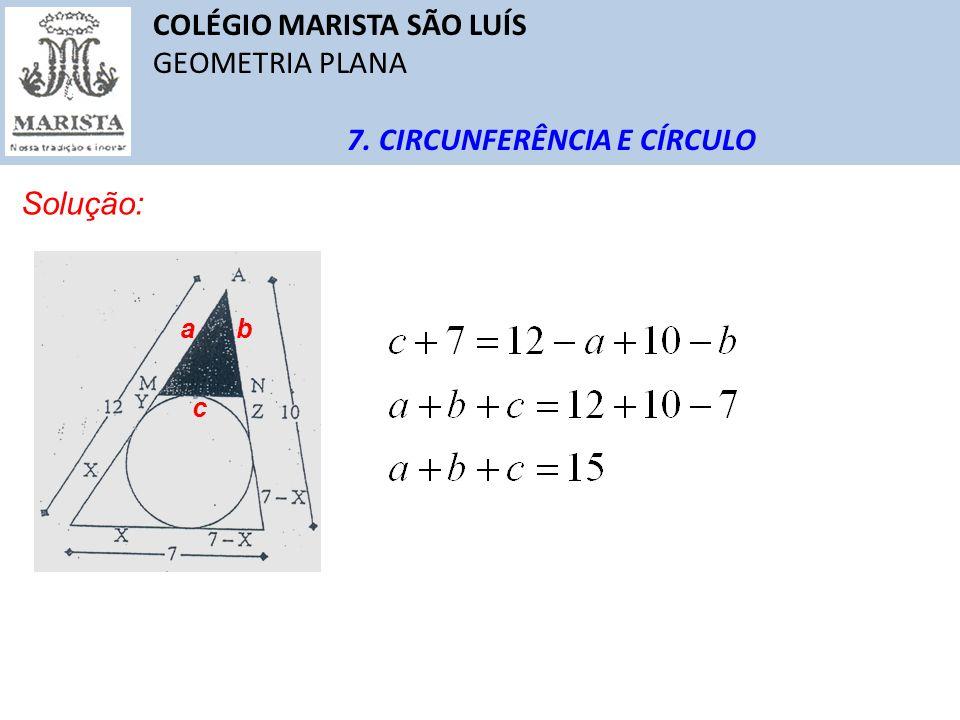 COLÉGIO MARISTA SÃO LUÍS GEOMETRIA PLANA 7. CIRCUNFERÊNCIA E CÍRCULO Solução: ab c