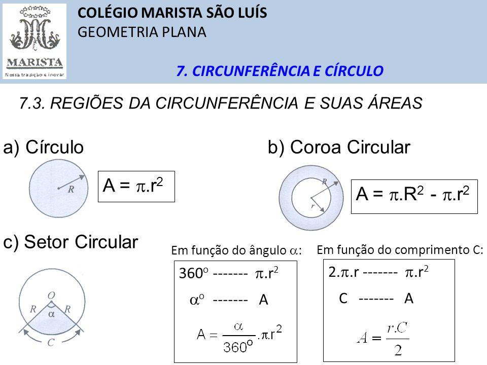 COLÉGIO MARISTA SÃO LUÍS GEOMETRIA PLANA 7. CIRCUNFERÊNCIA E CÍRCULO 7.3. REGIÕES DA CIRCUNFERÊNCIA E SUAS ÁREAS a) Círculo A =.r 2 b) Coroa Circular
