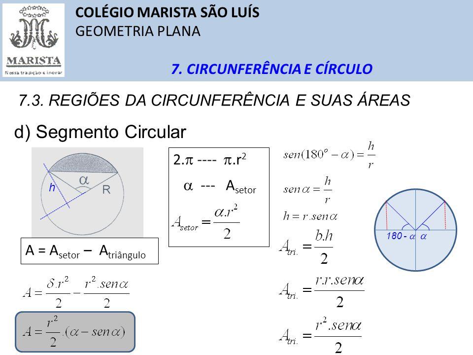 COLÉGIO MARISTA SÃO LUÍS GEOMETRIA PLANA 7. CIRCUNFERÊNCIA E CÍRCULO 7.3. REGIÕES DA CIRCUNFERÊNCIA E SUAS ÁREAS d) Segmento Circular A = A setor – A