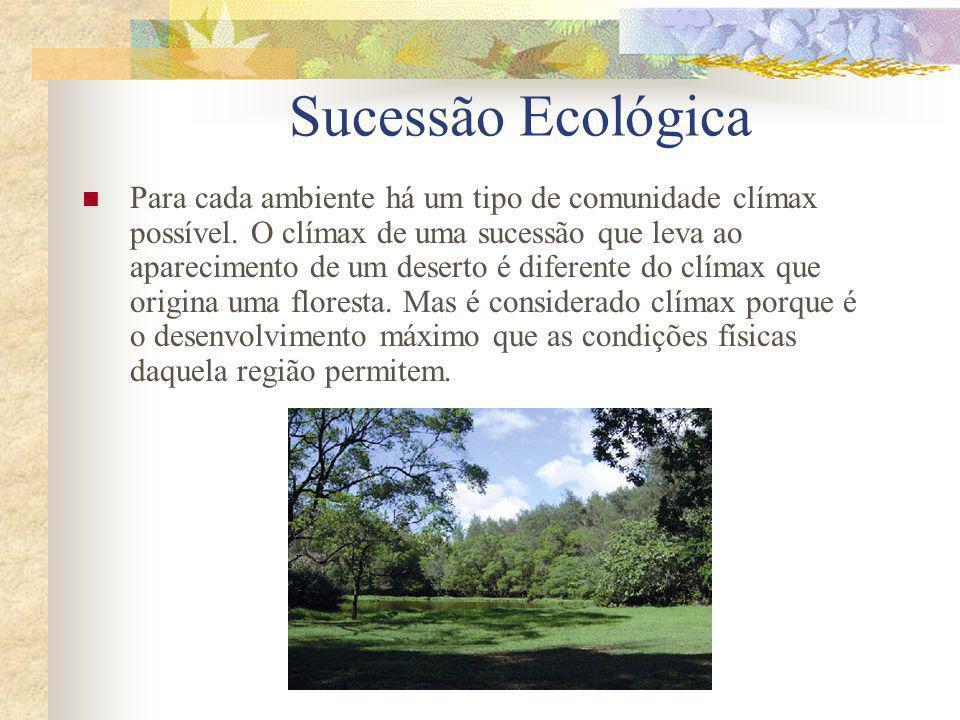 Sucessão Ecológica Para cada ambiente há um tipo de comunidade clímax possível. O clímax de uma sucessão que leva ao aparecimento de um deserto é dife