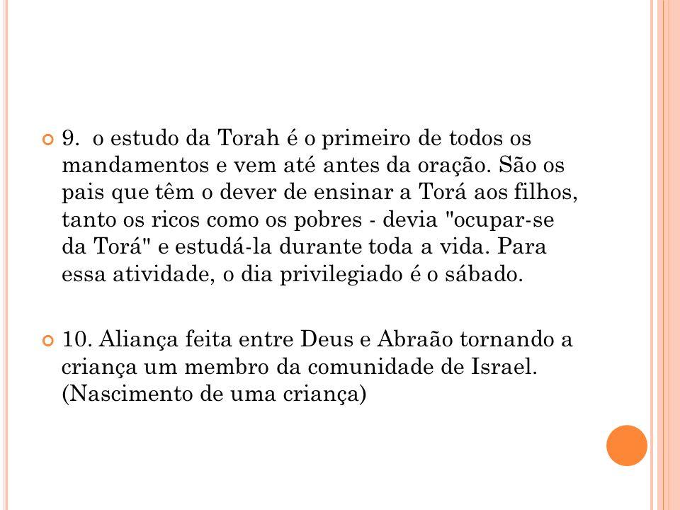 9. o estudo da Torah é o primeiro de todos os mandamentos e vem até antes da oração. São os pais que têm o dever de ensinar a Torá aos filhos, tanto o
