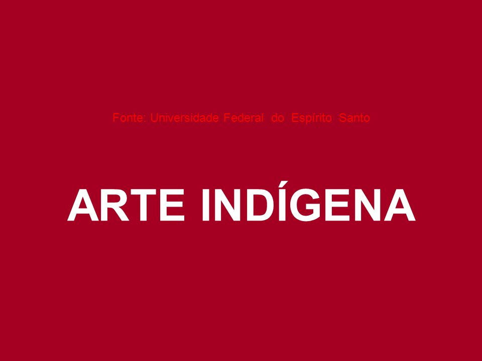 Fonte: Universidade Federal do Espírito Santo ARTE INDÍGENA