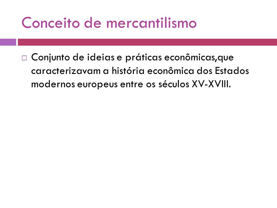 Conceito de mercantilismo Conjunto de ideias e práticas econômicas,que caracterizavam a história econômica dos Estados modernos europeus entre os sécu
