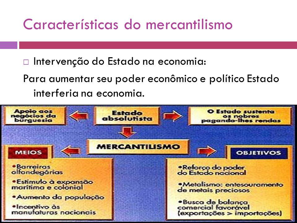 Características do mercantilismo Intervenção do Estado na economia: Para aumentar seu poder econômico e político Estado interferia na economia.