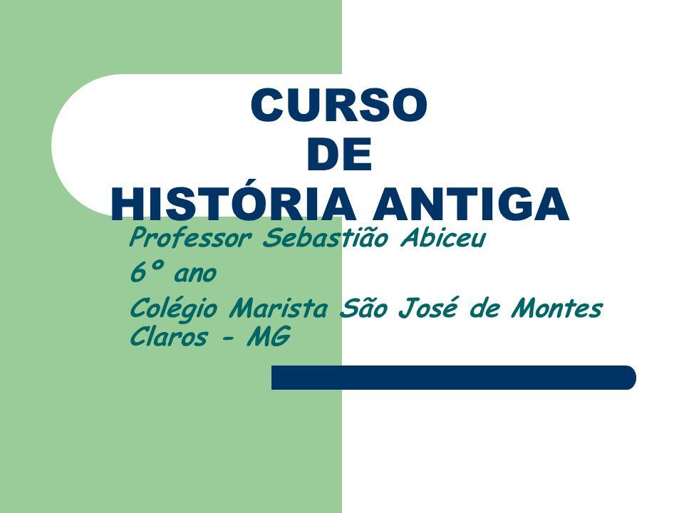 CURSO DE HISTÓRIA ANTIGA Professor Sebastião Abiceu 6º ano Colégio Marista São José de Montes Claros - MG