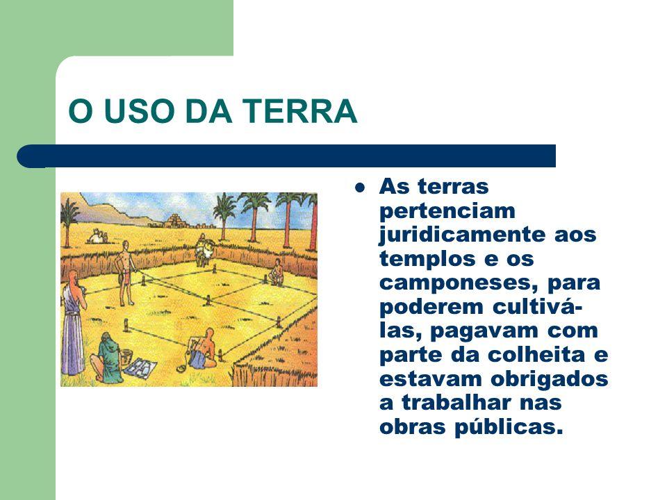 O USO DA TERRA As terras pertenciam juridicamente aos templos e os camponeses, para poderem cultivá- las, pagavam com parte da colheita e estavam obri