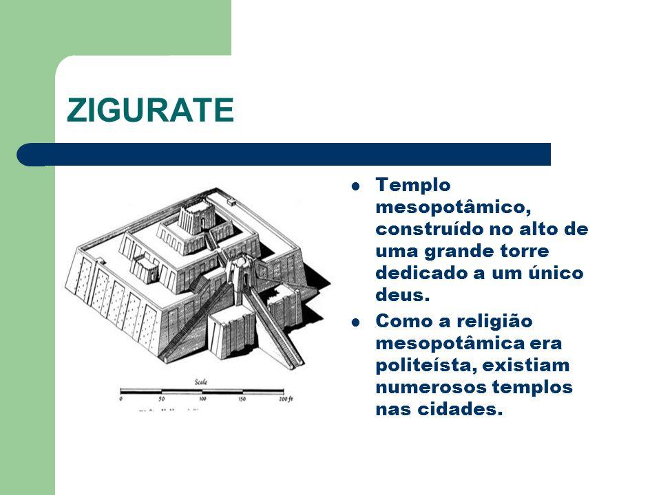 ZIGURATE Templo mesopotâmico, construído no alto de uma grande torre dedicado a um único deus. Como a religião mesopotâmica era politeísta, existiam n