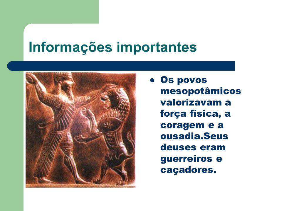 Informações importantes Os povos mesopotâmicos valorizavam a força física, a coragem e a ousadia.Seus deuses eram guerreiros e caçadores.