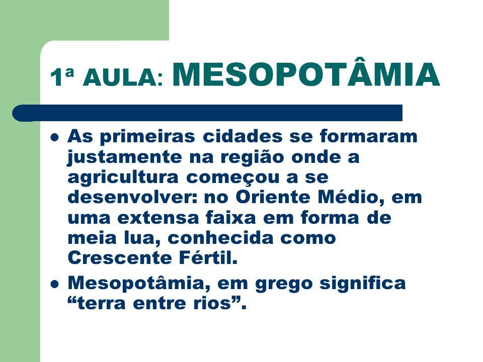 1ª AULA : MESOPOTÂMIA As primeiras cidades se formaram justamente na região onde a agricultura começou a se desenvolver: no Oriente Médio, em uma exte