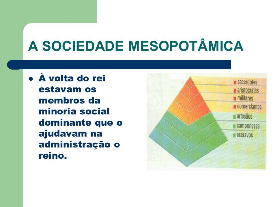 A SOCIEDADE MESOPOTÂMICA À volta do rei estavam os membros da minoria social dominante que o ajudavam na administração o reino.