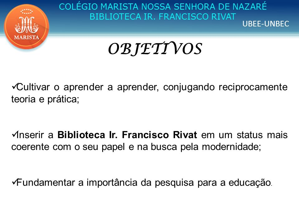 UBEE-UNBEC COLÉGIO MARISTA NOSSA SENHORA DE NAZARÉ BIBLIOTECA IR. FRANCISCO RIVAT OBJETIVOS Cultivar o aprender a aprender, conjugando reciprocamente