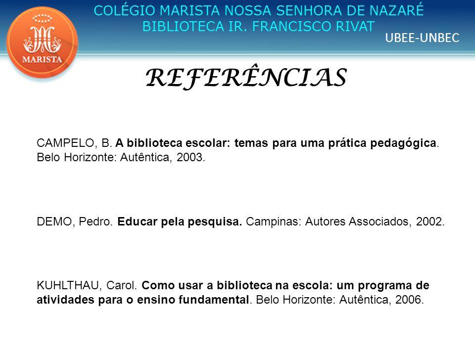 UBEE-UNBEC COLÉGIO MARISTA NOSSA SENHORA DE NAZARÉ BIBLIOTECA IR. FRANCISCO RIVAT REFERÊNCIAS CAMPELO, B. A biblioteca escolar: temas para uma prática