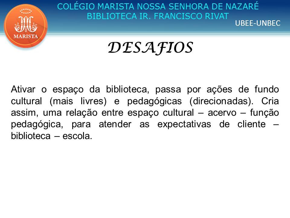 UBEE-UNBEC COLÉGIO MARISTA NOSSA SENHORA DE NAZARÉ BIBLIOTECA IR. FRANCISCO RIVAT DESAFIOS Ativar o espaço da biblioteca, passa por ações de fundo cul