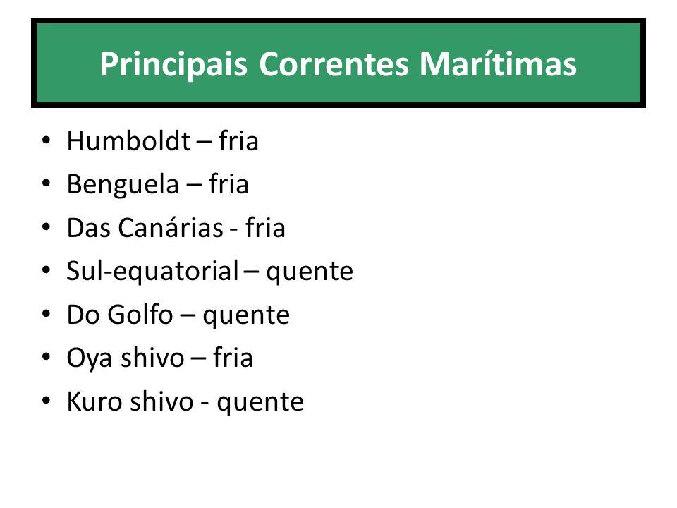 Principais Correntes Marítimas Humboldt – fria Benguela – fria Das Canárias - fria Sul-equatorial – quente Do Golfo – quente Oya shivo – fria Kuro shi