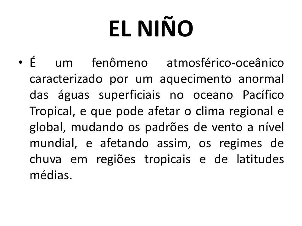 EL NIÑO É um fenômeno atmosférico-oceânico caracterizado por um aquecimento anormal das águas superficiais no oceano Pacífico Tropical, e que pode afe