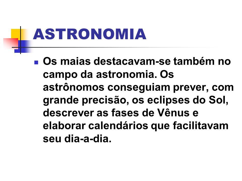 ASTRONOMIA Os maias destacavam-se também no campo da astronomia. Os astrônomos conseguiam prever, com grande precisão, os eclipses do Sol, descrever a