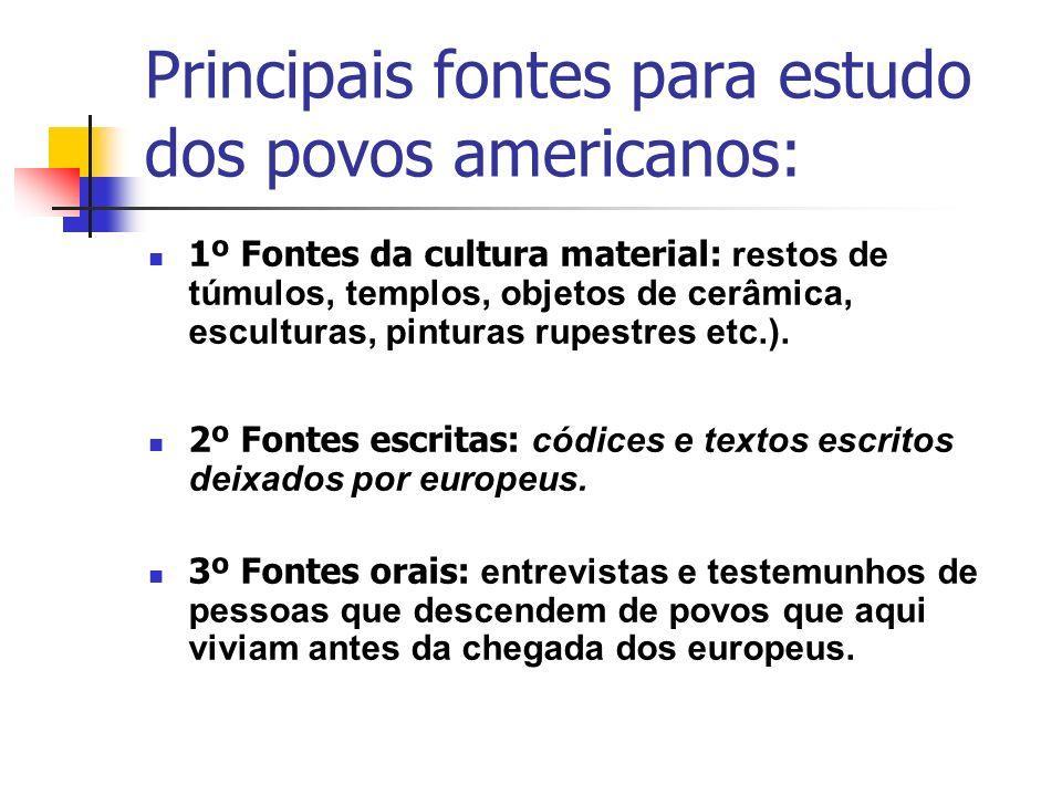 Principais fontes para estudo dos povos americanos: 1º Fontes da cultura material: restos de túmulos, templos, objetos de cerâmica, esculturas, pintur