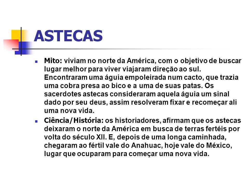 ASTECAS Mito: viviam no norte da América, com o objetivo de buscar lugar melhor para viver viajaram direção ao sul. Encontraram uma águia empoleirada