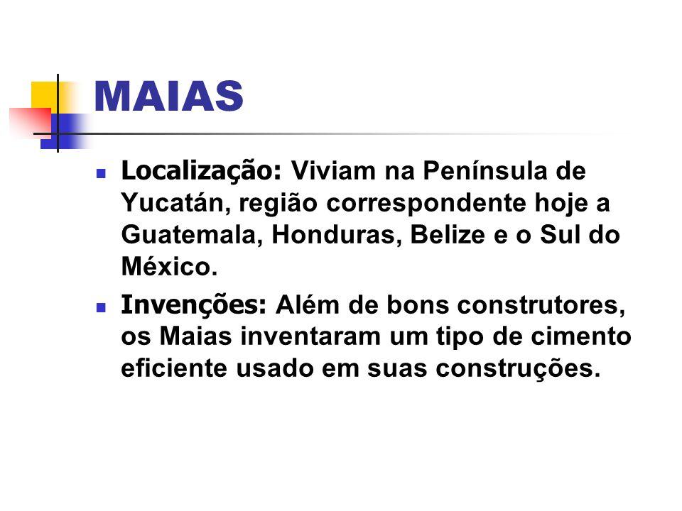 MAIAS Localização: Viviam na Península de Yucatán, região correspondente hoje a Guatemala, Honduras, Belize e o Sul do México. Invenções: Além de bons