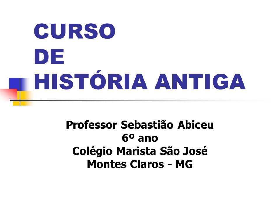 CURSO DE HISTÓRIA ANTIGA Professor Sebastião Abiceu 6º ano Colégio Marista São José Montes Claros - MG