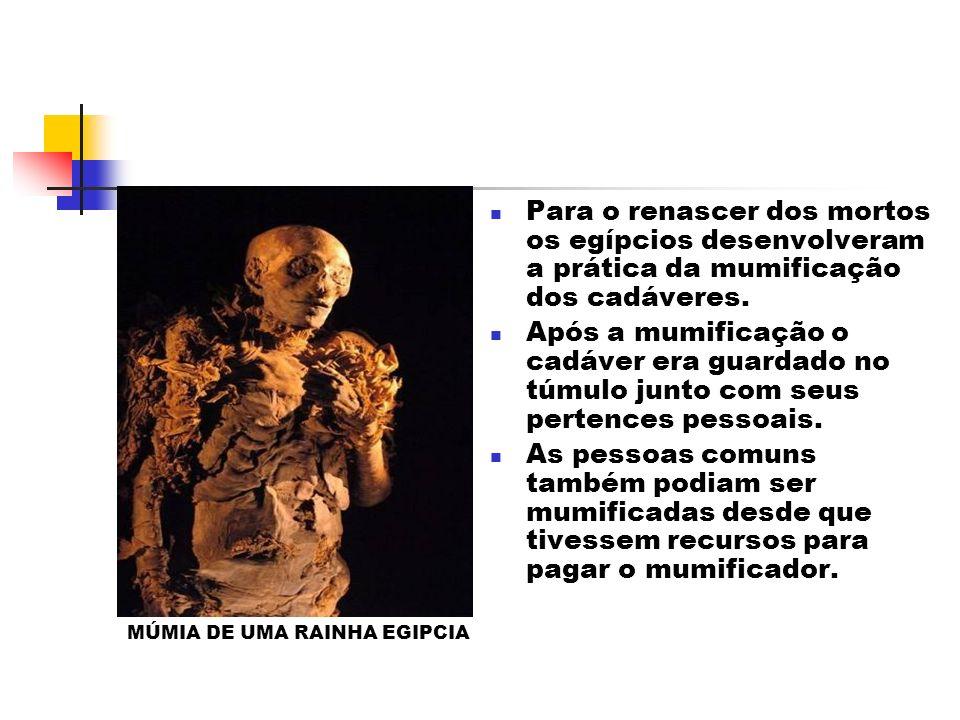 Para o renascer dos mortos os egípcios desenvolveram a prática da mumificação dos cadáveres. Após a mumificação o cadáver era guardado no túmulo junto