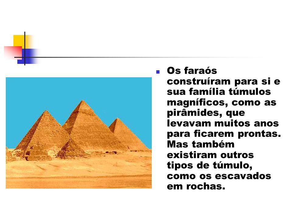 Os faraós construíram para si e sua família túmulos magníficos, como as pirâmides, que levavam muitos anos para ficarem prontas. Mas também existiram