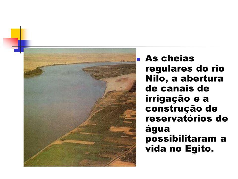 As cheias regulares do rio Nilo, a abertura de canais de irrigação e a construção de reservatórios de água possibilitaram a vida no Egito.