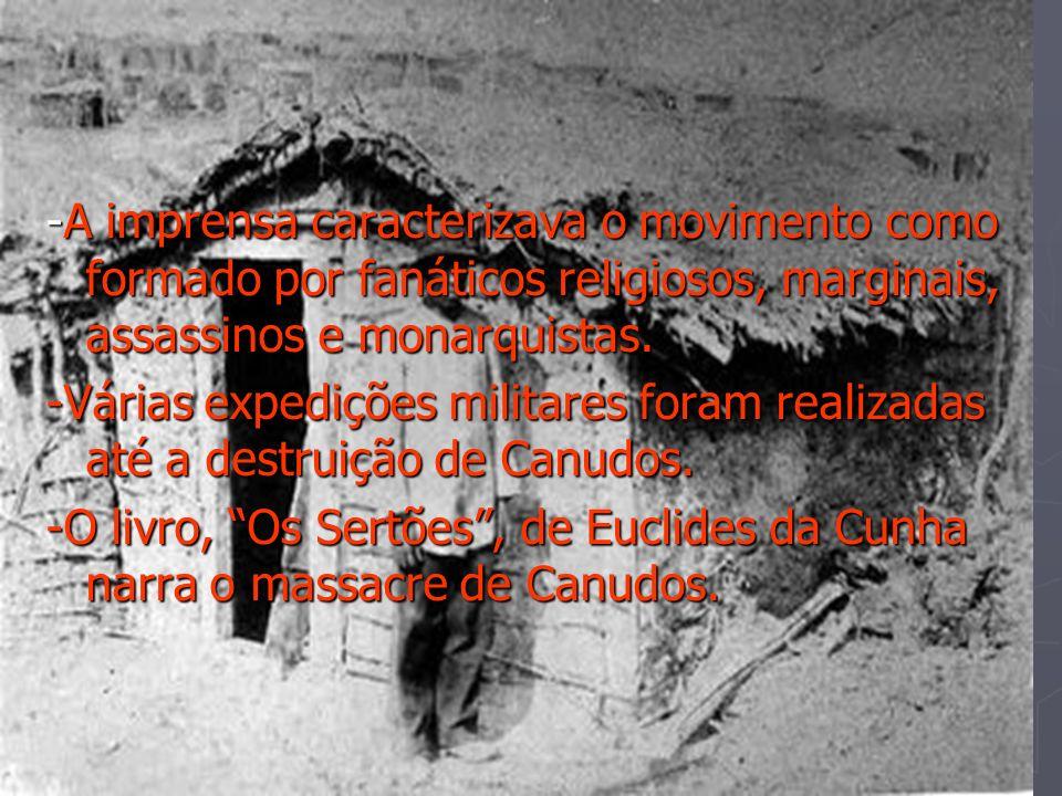 -A imprensa caracterizava o movimento como formado por fanáticos religiosos, marginais, assassinos e monarquistas. -Várias expedições militares foram