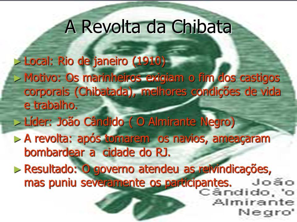 A Revolta da Chibata Local: Rio de janeiro (1910) Local: Rio de janeiro (1910) Motivo: Os marinheiros exigiam o fim dos castigos corporais (Chibatada)