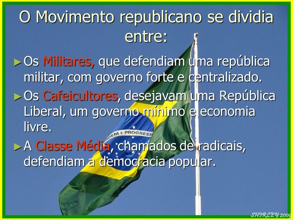 O Movimento republicano se dividia entre: Os Militares, que defendiam uma república militar, com governo forte e centralizado. Os Militares, que defen