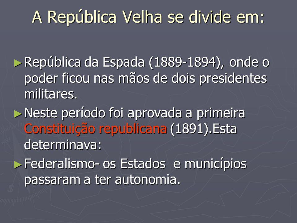 A República Velha se divide em: República da Espada (1889-1894), onde o poder ficou nas mãos de dois presidentes militares. República da Espada (1889-