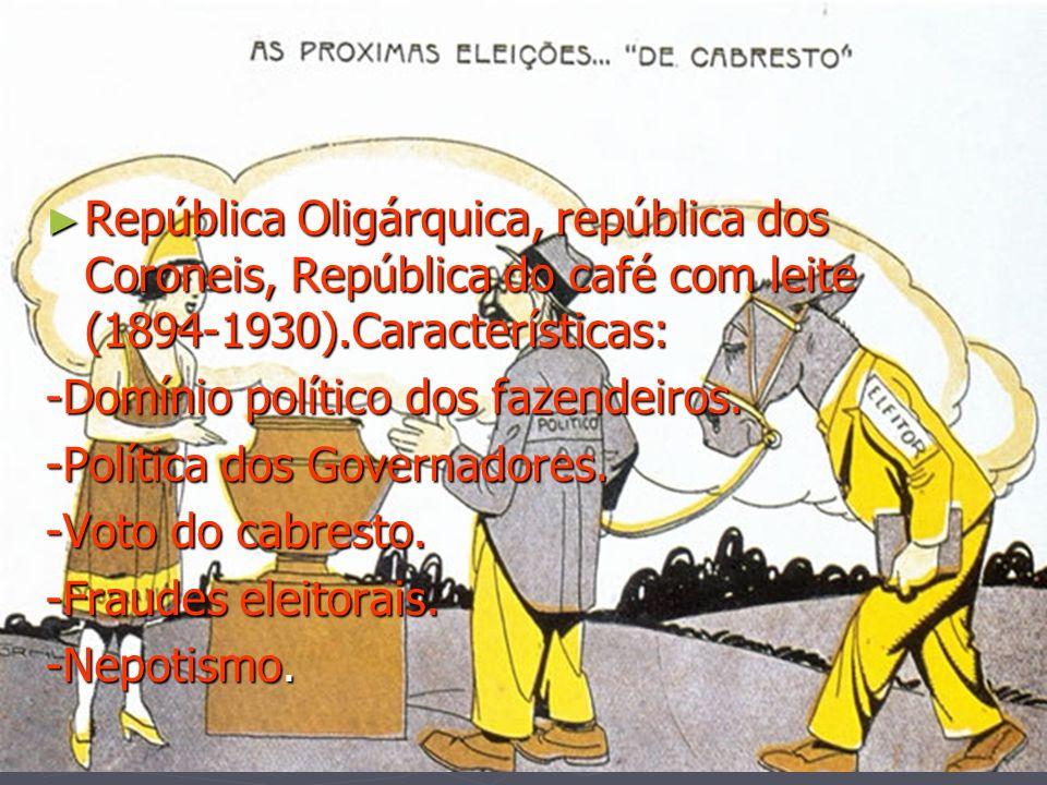 República Oligárquica, república dos Coroneis, República do café com leite (1894-1930).Características: República Oligárquica, república dos Coroneis,