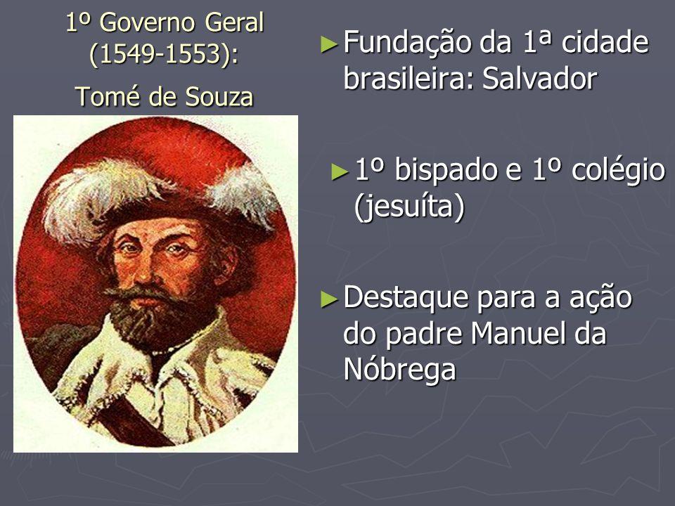 1º Governo Geral (1549-1553): Tomé de Souza Fundação da 1ª cidade brasileira: Salvador Fundação da 1ª cidade brasileira: Salvador 1º bispado e 1º colé