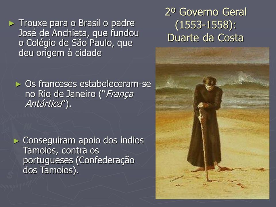 2º Governo Geral (1553-1558): Duarte da Costa Trouxe para o Brasil o padre José de Anchieta, que fundou o Colégio de São Paulo, que deu origem à cidad